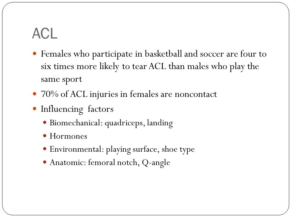 ACL Females who participate in basketball and soccer are four to six times more likely to tear ACL than males who play the same sport.