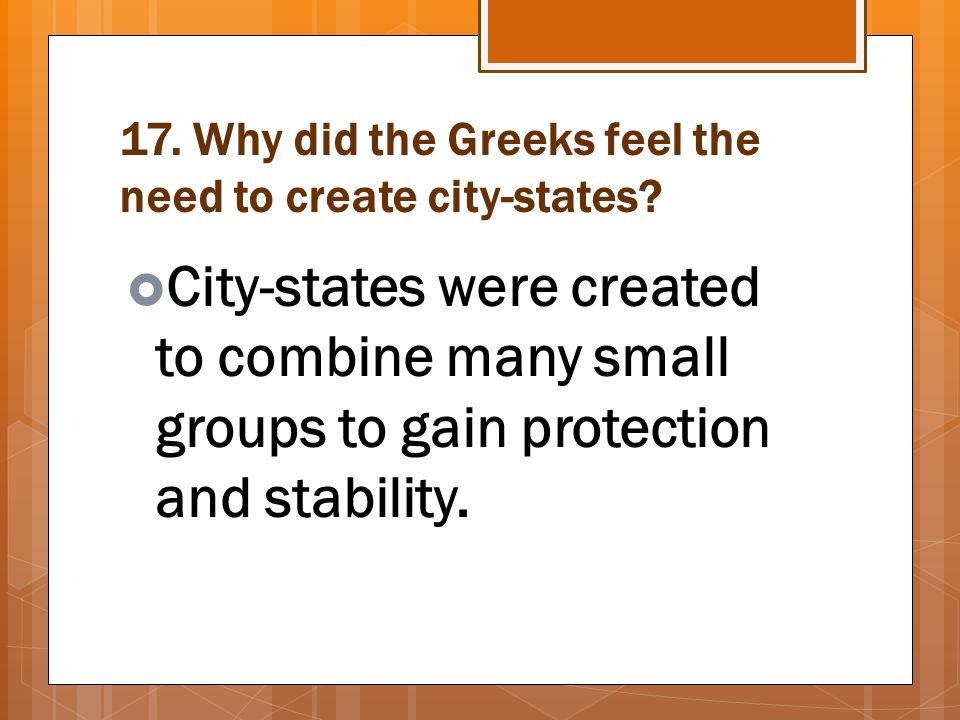 17. Why did the Greeks feel the need to create city-states