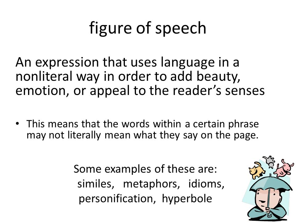 figure of speech An expression that uses language in a nonliteral way in order to add beauty, emotion, or appeal to the reader's senses.