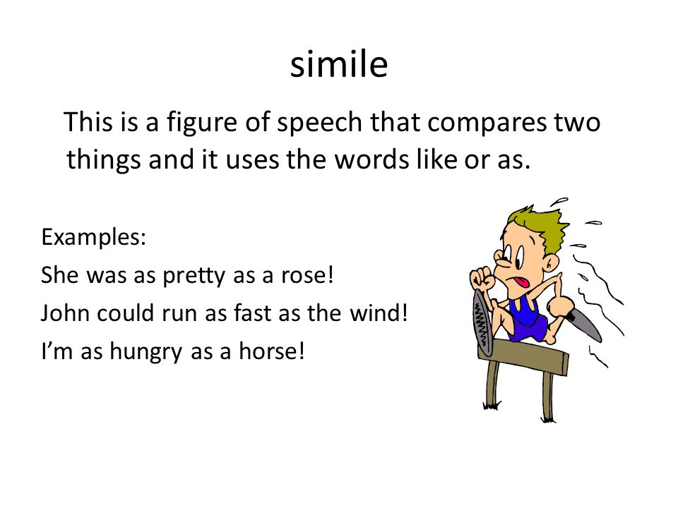 simile This is a figure of speech that compares two things and it uses the words like or as. Examples: