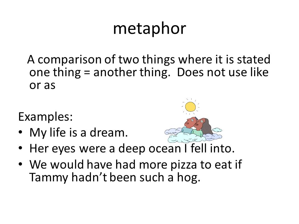 metaphor A comparison of two things where it is stated one thing = another thing. Does not use like or as.