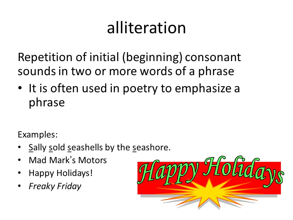 alliteration Repetition of initial (beginning) consonant sounds in two or more words of a phrase. It is often used in poetry to emphasize a phrase.
