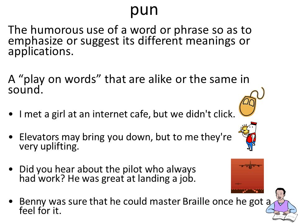 pun The humorous use of a word or phrase so as to emphasize or suggest its different meanings or applications.