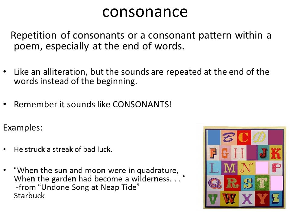 consonance Repetition of consonants or a consonant pattern within a poem, especially at the end of words.