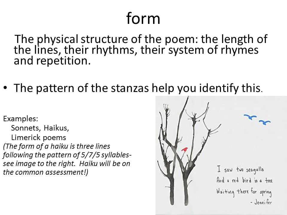 form The physical structure of the poem: the length of the lines, their rhythms, their system of rhymes and repetition.