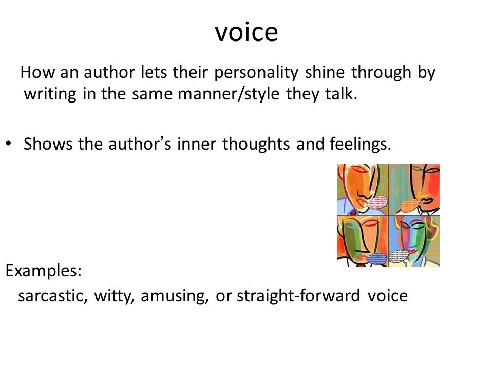 voice How an author lets their personality shine through by writing in the same manner/style they talk.