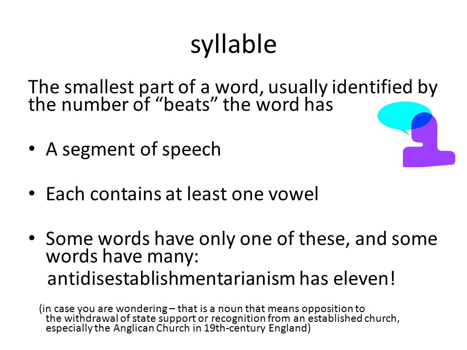 syllable The smallest part of a word, usually identified by the number of beats the word has. A segment of speech.