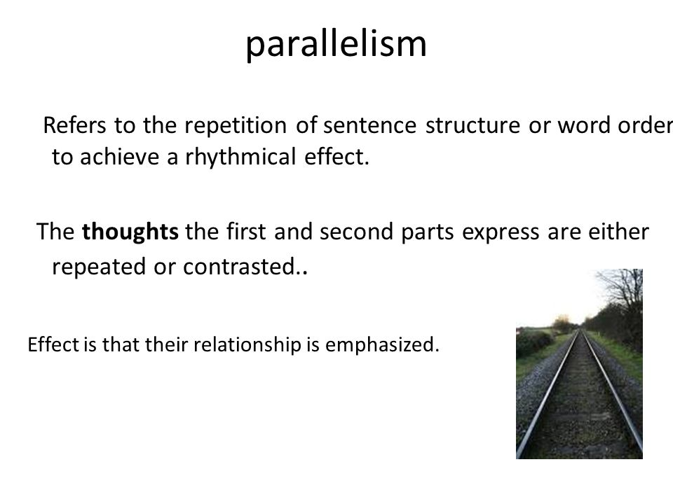 parallelism Refers to the repetition of sentence structure or word order to achieve a rhythmical effect.
