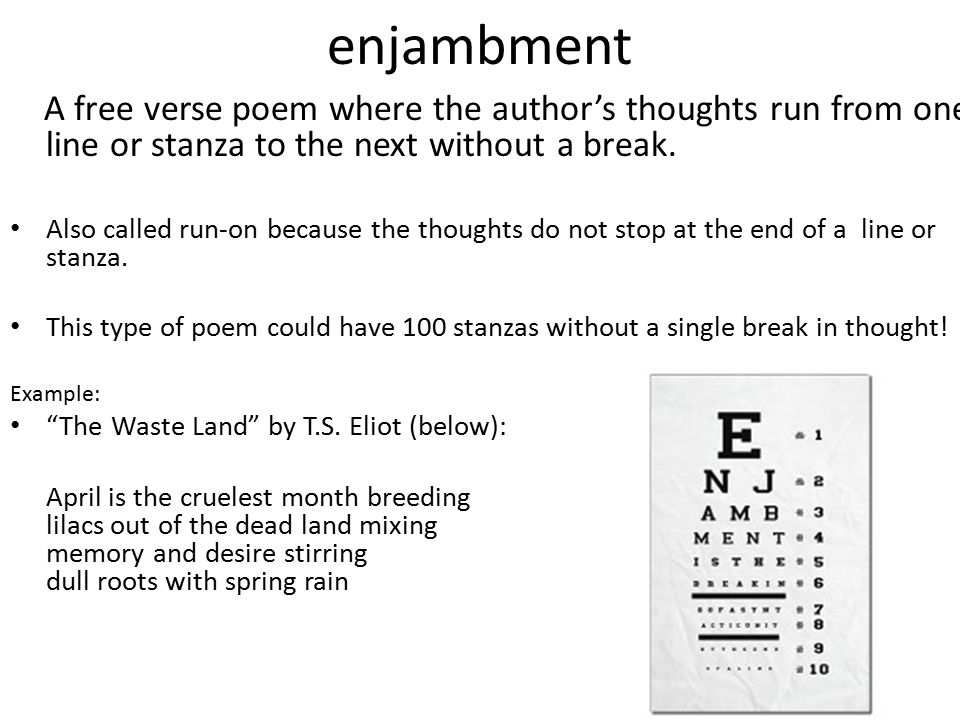 enjambment A free verse poem where the author's thoughts run from one line or stanza to the next without a break.