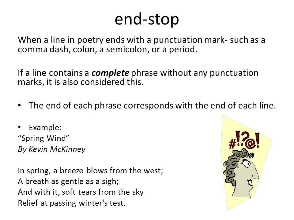 end-stop When a line in poetry ends with a punctuation mark- such as a comma dash, colon, a semicolon, or a period.