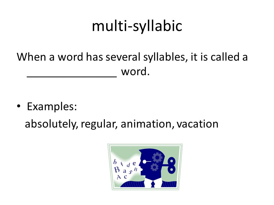 multi-syllabic When a word has several syllables, it is called a _______________ word.