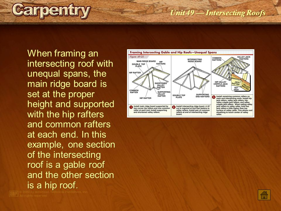 When framing an intersecting roof with unequal spans, the main ridge board is set at the proper height and supported with the hip rafters and common rafters at each end. In this example, one section of the intersecting roof is a gable roof and the other section is a hip roof.