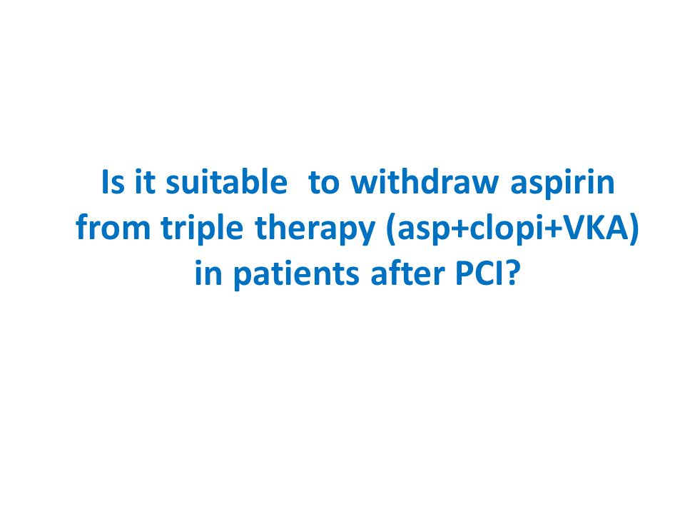 Is it suitable to withdraw aspirin from triple therapy (asp+clopi+VKA) in patients after PCI