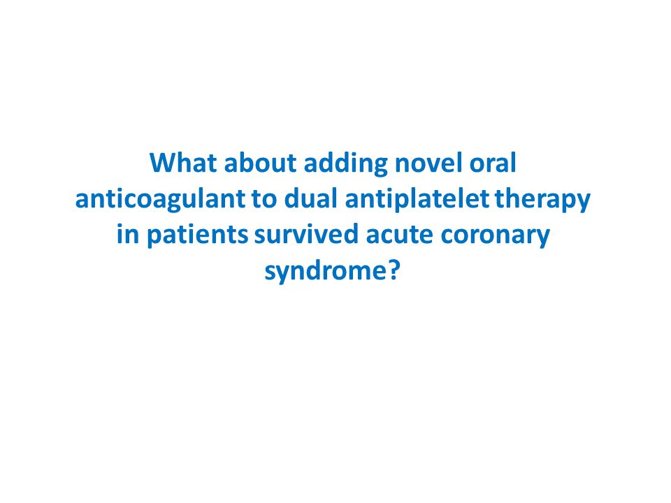 What about adding novel oral anticoagulant to dual antiplatelet therapy in patients survived acute coronary syndrome