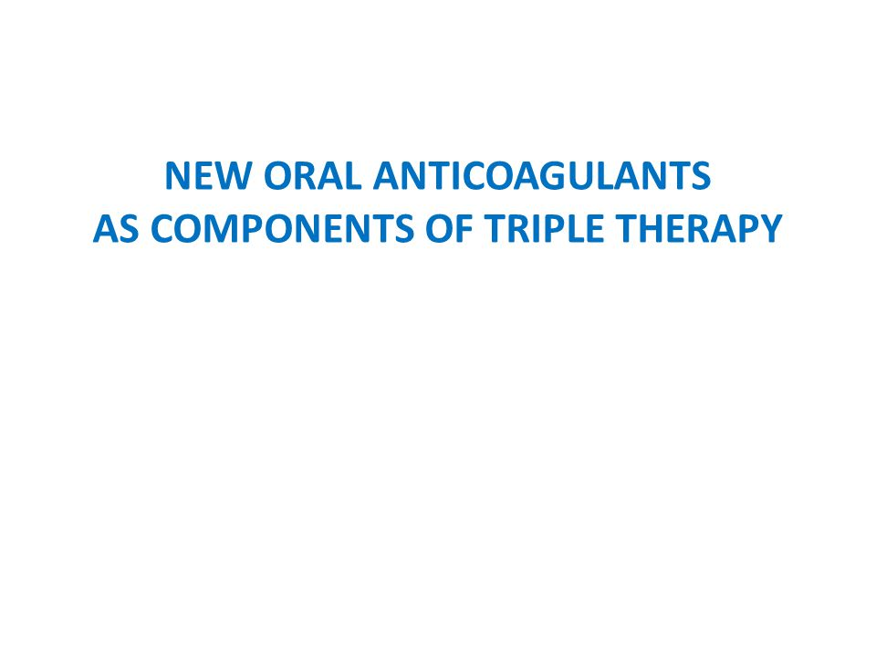 NEW ORAL ANTICOAGULANTS AS COMPONENTS OF TRIPLE THERAPY