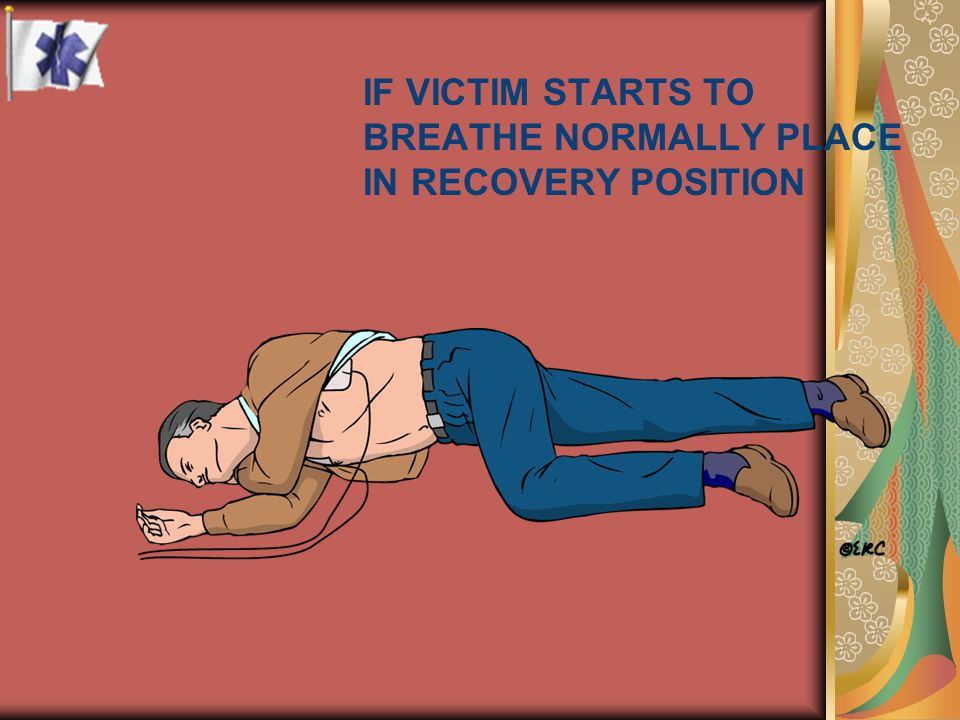 IF VICTIM STARTS TO BREATHE NORMALLY PLACE IN RECOVERY POSITION