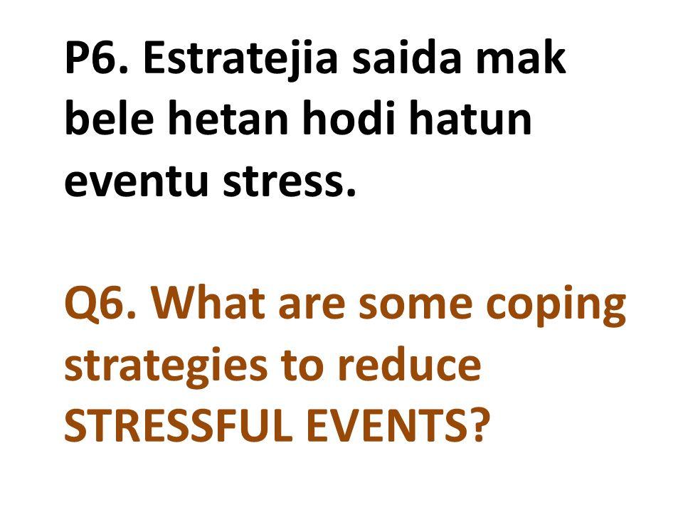 P6. Estratejia saida mak bele hetan hodi hatun eventu stress. Q6