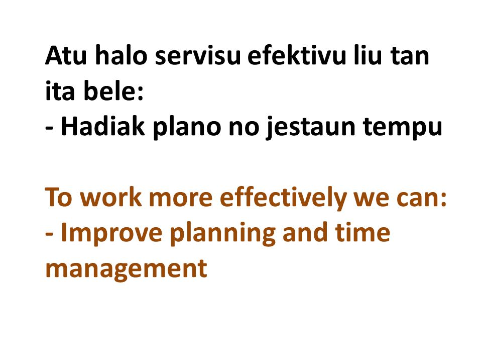 Atu halo servisu efektivu liu tan ita bele: - Hadiak plano no jestaun tempu To work more effectively we can: - Improve planning and time management