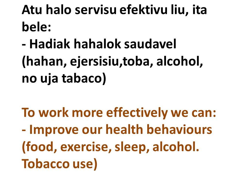 Atu halo servisu efektivu liu, ita bele: - Hadiak hahalok saudavel (hahan, ejersisiu,toba, alcohol, no uja tabaco) To work more effectively we can: - Improve our health behaviours (food, exercise, sleep, alcohol. Tobacco use)