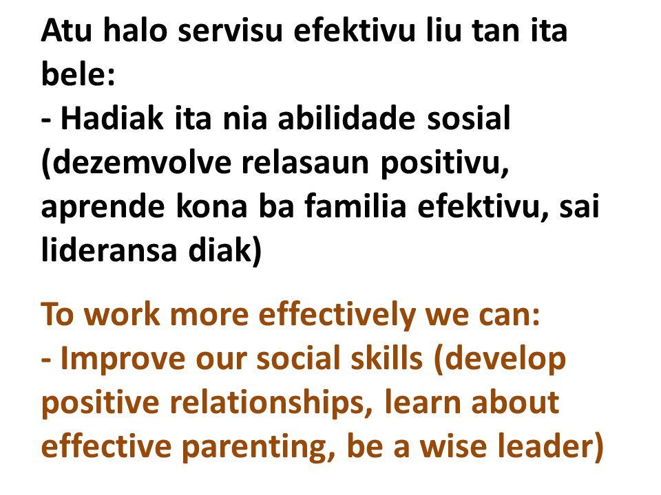 Atu halo servisu efektivu liu tan ita bele: - Hadiak ita nia abilidade sosial (dezemvolve relasaun positivu, aprende kona ba familia efektivu, sai lideransa diak) To work more effectively we can: - Improve our social skills (develop positive relationships, learn about effective parenting, be a wise leader)