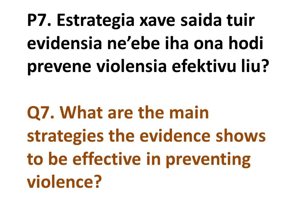 P7. Estrategia xave saida tuir evidensia ne'ebe iha ona hodi prevene violensia efektivu liu Q7. What are the main strategies the evidence shows to be effective in preventing violence