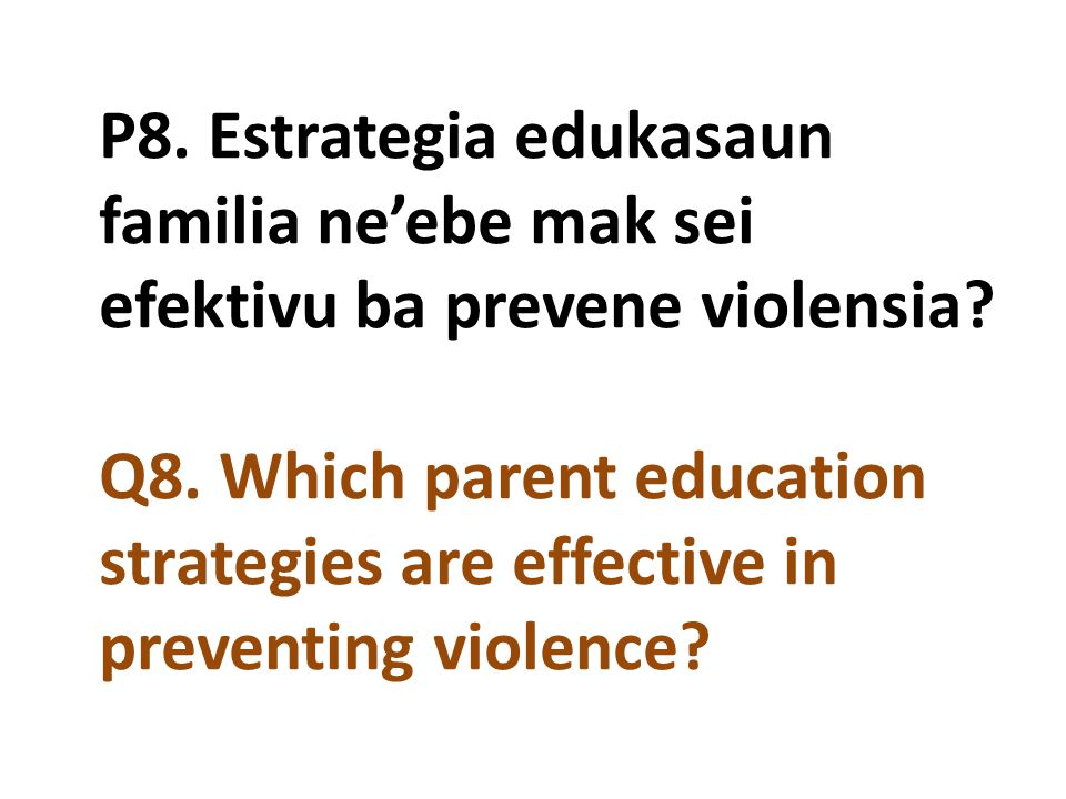P8. Estrategia edukasaun familia ne'ebe mak sei efektivu ba prevene violensia Q8. Which parent education strategies are effective in preventing violence