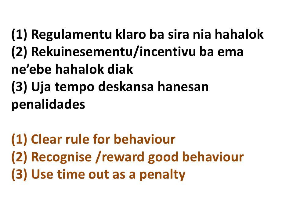 (1) Regulamentu klaro ba sira nia hahalok (2) Rekuinesementu/incentivu ba ema ne'ebe hahalok diak (3) Uja tempo deskansa hanesan penalidades (1) Clear rule for behaviour (2) Recognise /reward good behaviour (3) Use time out as a penalty