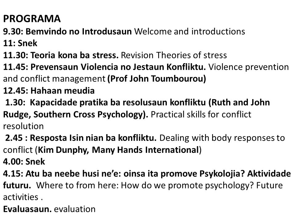 PROGRAMA 9.30: Bemvindo no Introdusaun Welcome and introductions 11: Snek 11.30: Teoria kona ba stress. Revision Theories of stress 11.45: Prevensaun Violencia no Jestaun Konfliktu. Violence prevention and conflict management (Prof John Toumbourou) 12.45: Hahaan meudia 1.30: Kapacidade pratika ba resolusaun konfliktu (Ruth and John Rudge, Southern Cross Psychology). Practical skills for conflict resolution 2.45 : Resposta Isin nian ba konfliktu. Dealing with body responses to conflict (Kim Dunphy, Many Hands International) 4.00: Snek 4.15: Atu ba neebe husi ne'e: oinsa ita promove Psykolojia Aktividade futuru. Where to from here: How do we promote psychology Future activities . Evaluasaun. evaluation