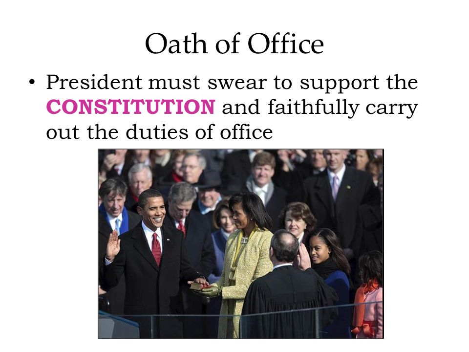 Oath of Office President must swear to support the CONSTITUTION and faithfully carry out the duties of office.