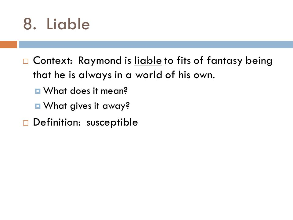 8. Liable Context: Raymond is liable to fits of fantasy being that he is always in a world of his own.