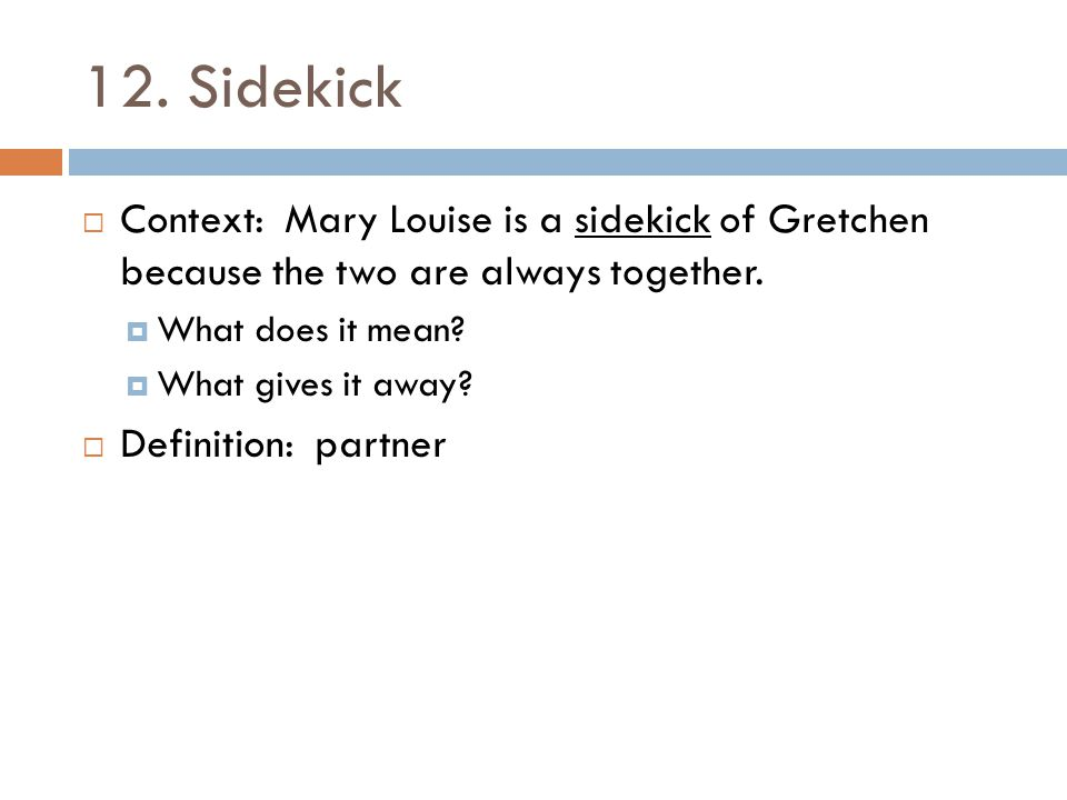 12. Sidekick Context: Mary Louise is a sidekick of Gretchen because the two are always together. What does it mean
