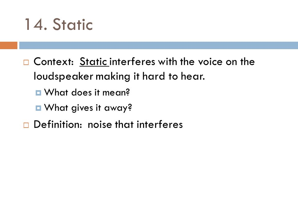 14. Static Context: Static interferes with the voice on the loudspeaker making it hard to hear. What does it mean