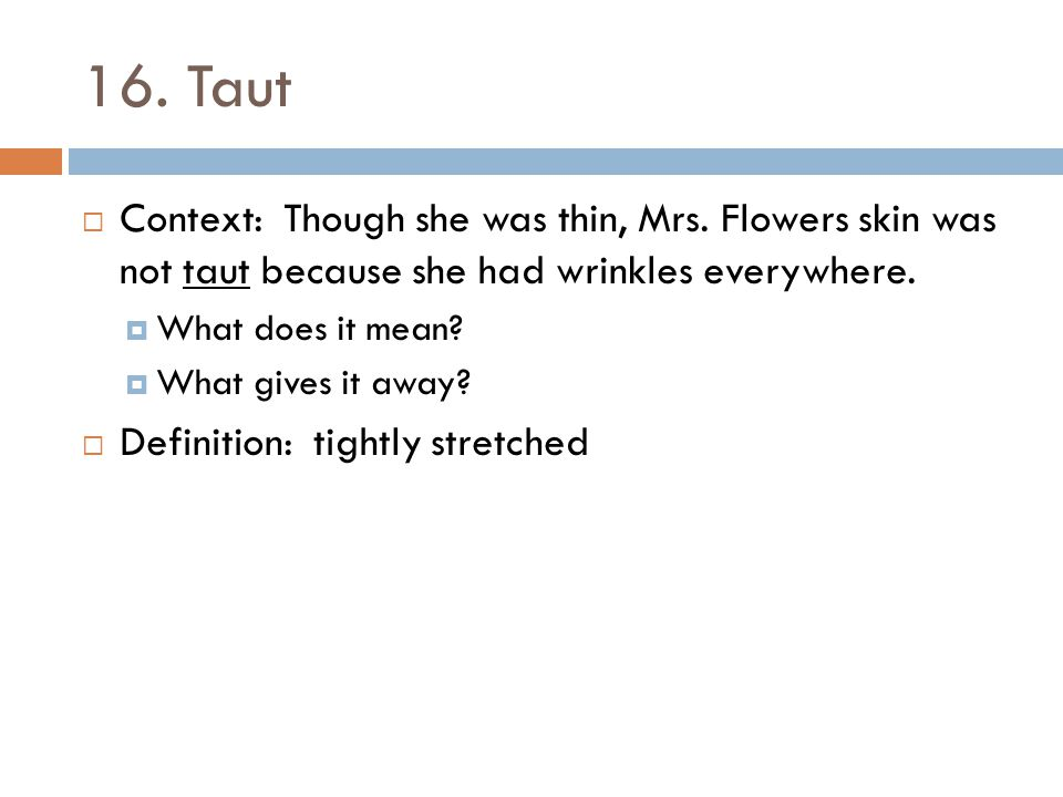 16. Taut Context: Though she was thin, Mrs. Flowers skin was not taut because she had wrinkles everywhere.