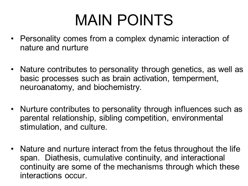 MAIN POINTS Personality comes from a complex dynamic interaction of nature and nurture.