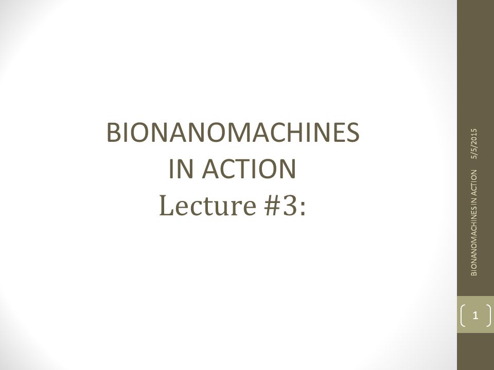 BIONANOMACHINES IN ACTION Lecture #3: 4/14/2017