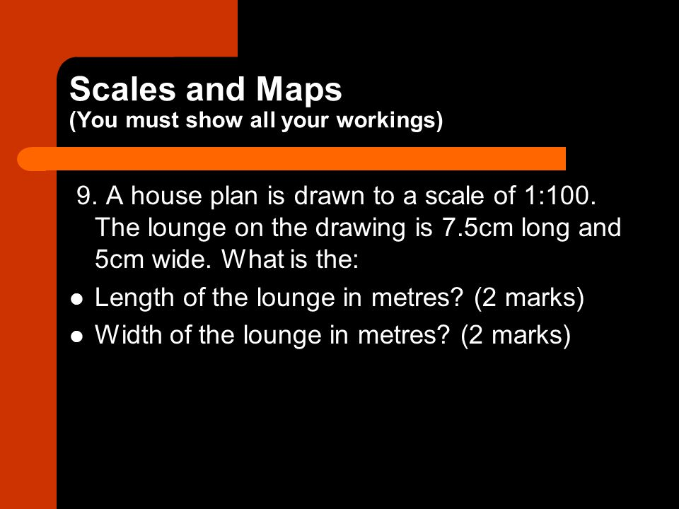 Scales and Maps (You must show all your workings)