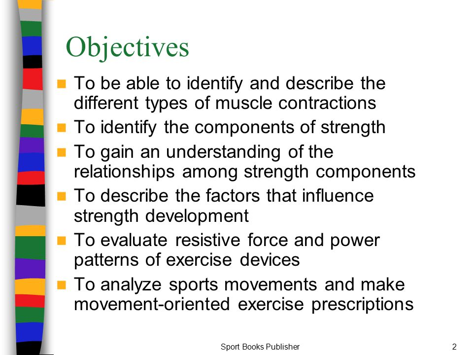 Objectives To be able to identify and describe the different types of muscle contractions. To identify the components of strength.