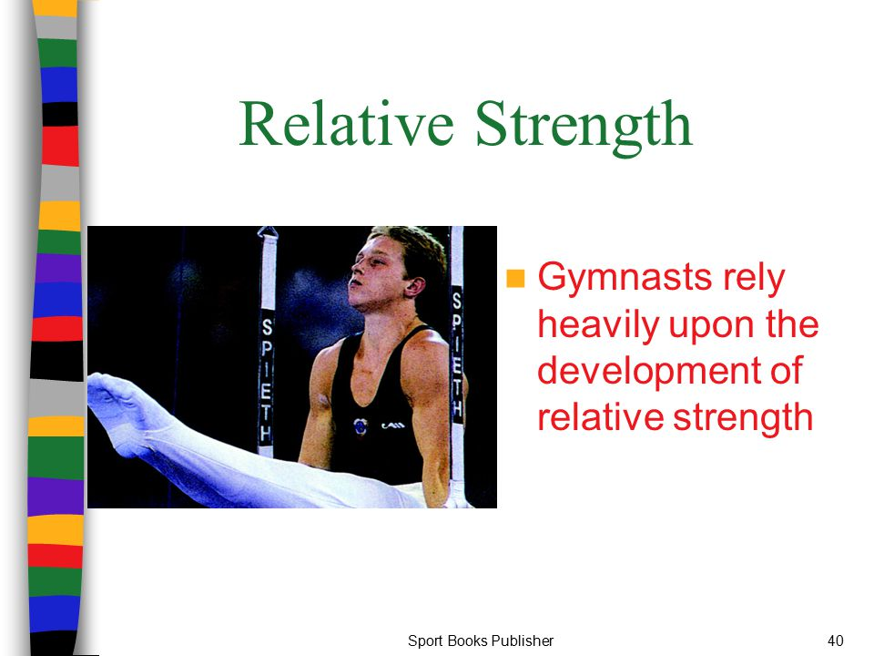 Relative Strength Gymnasts rely heavily upon the development of relative strength.