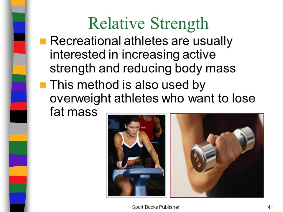 Relative Strength Recreational athletes are usually interested in increasing active strength and reducing body mass.