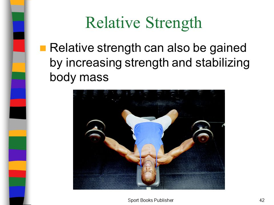 Relative Strength Relative strength can also be gained by increasing strength and stabilizing body mass.