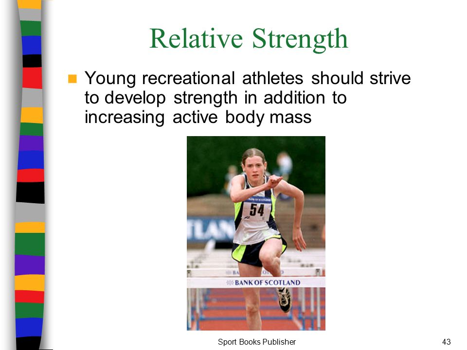 Relative Strength Young recreational athletes should strive to develop strength in addition to increasing active body mass.