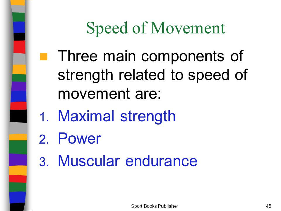 Speed of Movement Three main components of strength related to speed of movement are: Maximal strength.