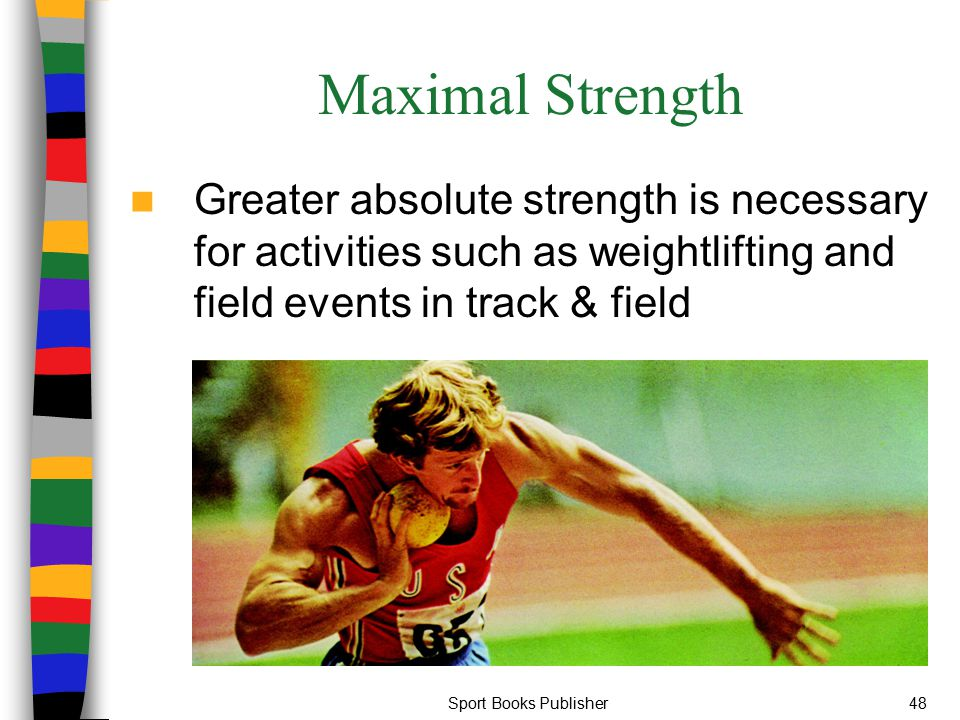 Maximal Strength Greater absolute strength is necessary for activities such as weightlifting and field events in track & field.