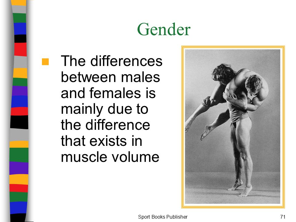 Gender The differences between males and females is mainly due to the difference that exists in muscle volume.