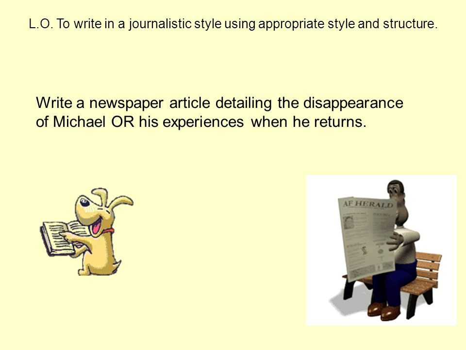 L.O. To write in a journalistic style using appropriate style and structure.