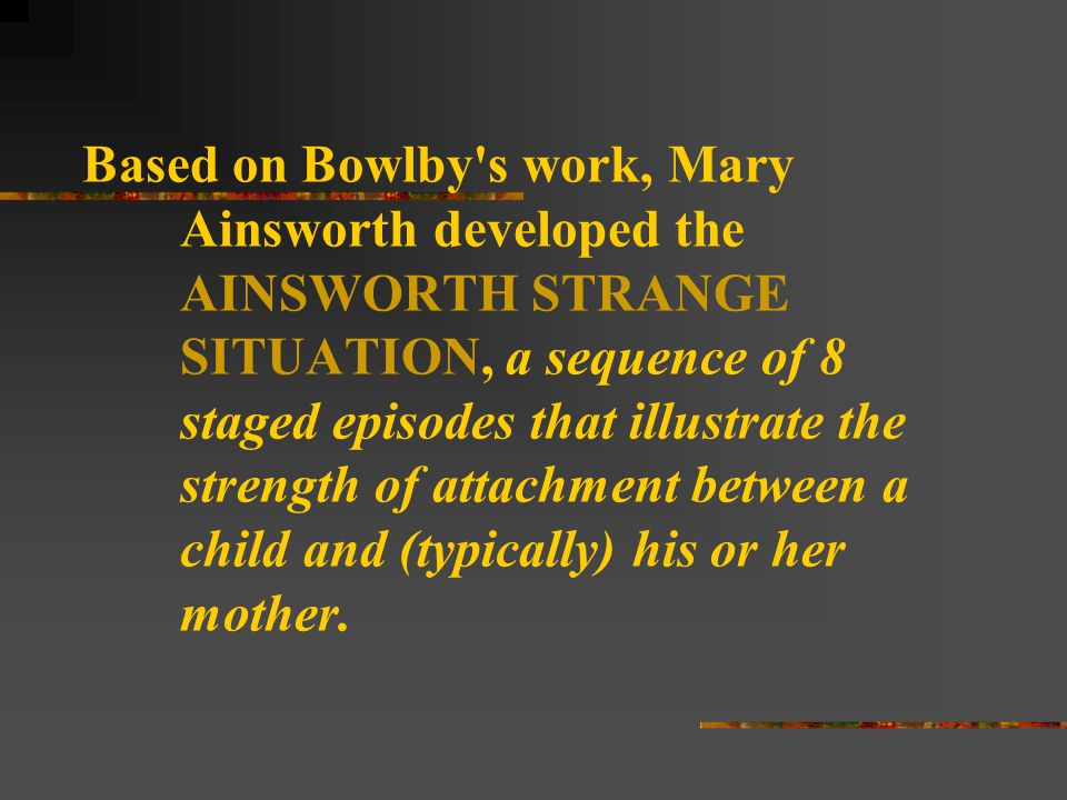 Based on Bowlby s work, Mary Ainsworth developed the AINSWORTH STRANGE SITUATION, a sequence of 8 staged episodes that illustrate the strength of attachment between a child and (typically) his or her mother.