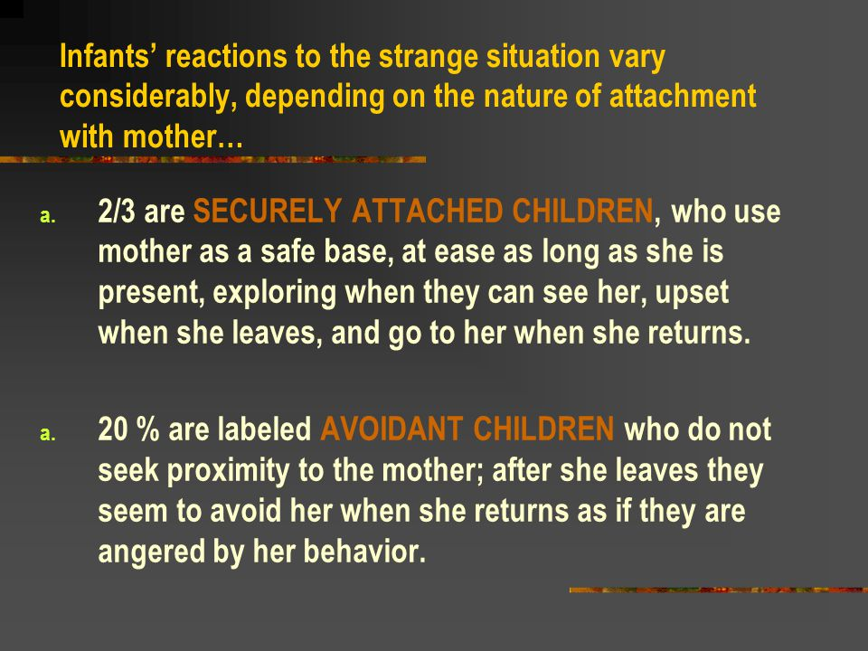 Infants' reactions to the strange situation vary considerably, depending on the nature of attachment with mother…