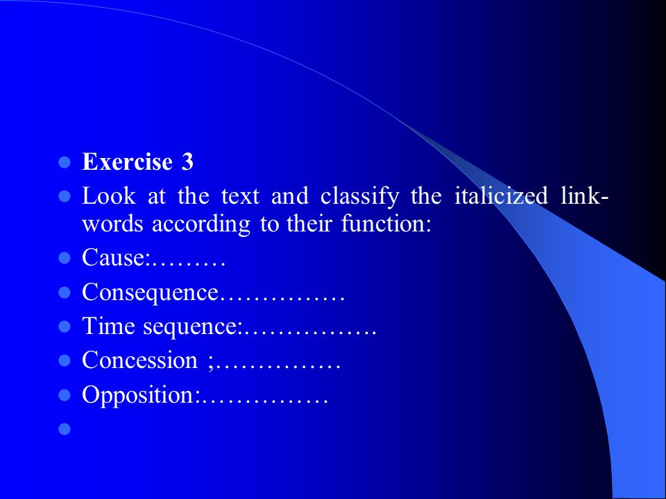 Exercise 3 Look at the text and classify the italicized link-words according to their function: Cause:………