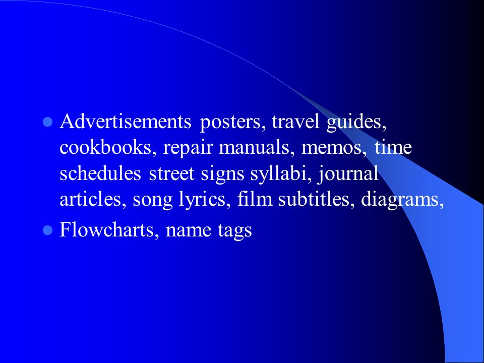 Advertisements posters, travel guides, cookbooks, repair manuals, memos, time schedules street signs syllabi, journal articles, song lyrics, film subtitles, diagrams,