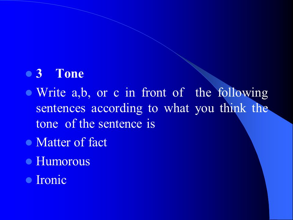 3 Tone Write a,b, or c in front of the following sentences according to what you think the tone of the sentence is.